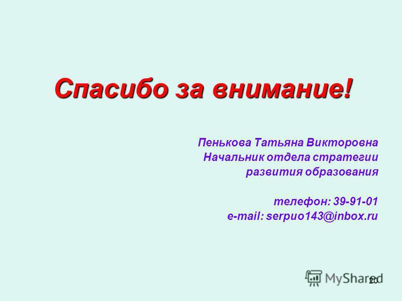 20 Спасибо за внимание! Пенькова Татьяна Викторовна Начальник отдела стратегии развития образования телефон: 39-91-01 e-mail: serpuo143@inbox.ru