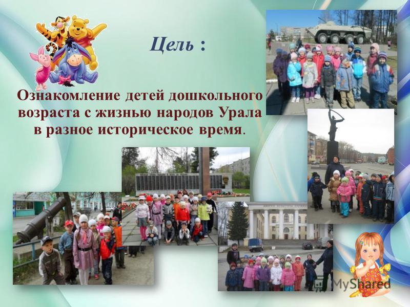 Ознакомление детей дошкольного возраста с жизнью народов Урала в разное историческое время. Цель :