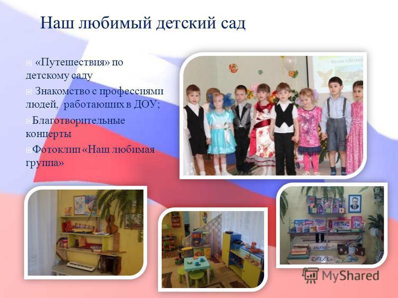 Наш любимый детский сад « Путешествия » по детскому саду Знакомство с профессиями людей, работающих в ДОУ ; Благотворительные концерты Фотоклип « Наш любимая группа »