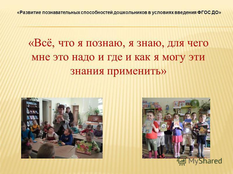«Развитие познавательных способностей дошкольников в условиях введения ФГОС ДО» «Всё, что я познаю, я знаю, для чего мне это надо и где и как я могу эти знания применить»