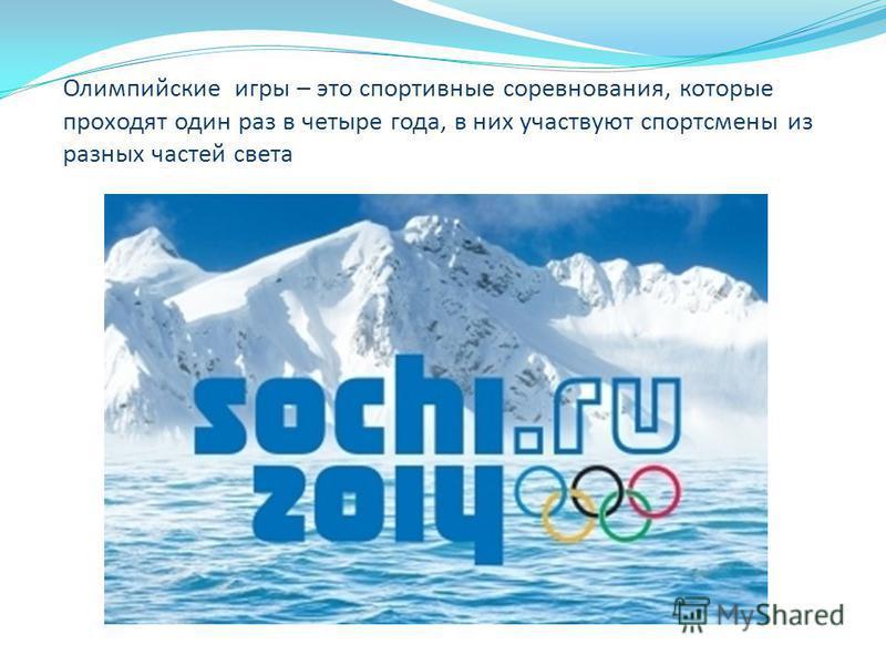 Олимпийские игры – это спортивные соревнования, которые проходят один раз в четыре года, в них участвуют спортсмены из разных частей света