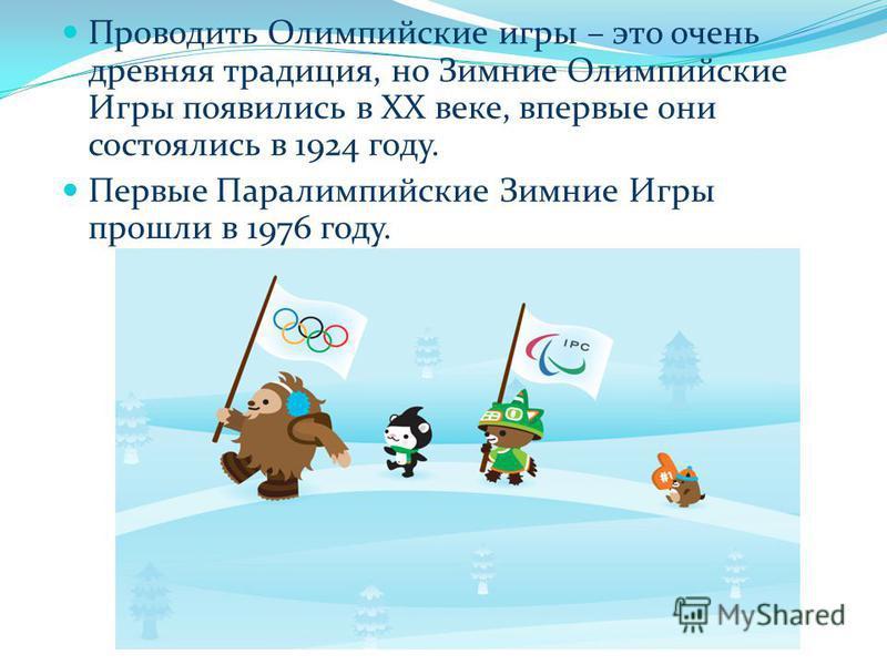Проводить Олимпийские игры – это очень древняя традиция, но Зимние Олимпийские Игры появились в XX веке, впервые они состоялись в 1924 году. Первые Паралимпийские Зимние Игры прошли в 1976 году.