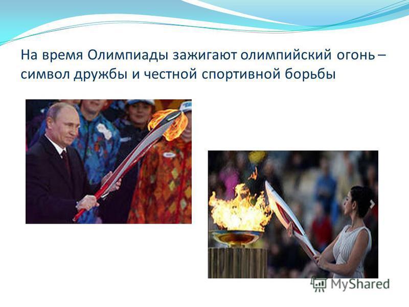 На время Олимпиады зажигают олимпийский огонь – символ дружбы и честной спортивной борьбы
