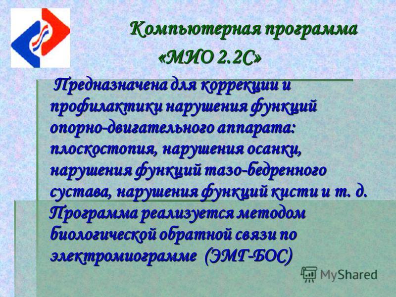 Компьютерная программа Компьютерная программа «МИО 2.2С» «МИО 2.2С» Предназначена для коррекции и профилактики нарушения функций опорно-двигательного аппарата: плоскостопия, нарушения осанки, нарушения функций тазо-бедренного сустава, нарушения функц