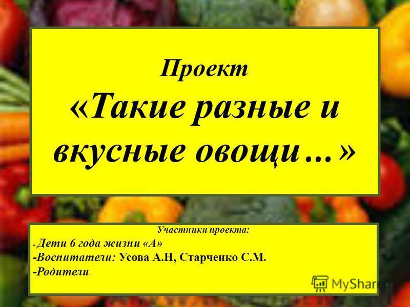 Проект «Такие разные и вкусные овощи …» Участники проекта: - Дети 6 года жизни «А» -Воспитатели: Усова А.Н, Старченко С.М. -Родители.