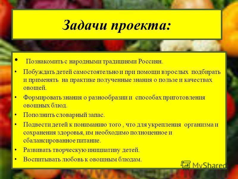 Познакомить с народными традициями Россиян. Побуждать детей самостоятельно и при помощи взрослых подбирать и применять на практике полученные знания о пользе и качествах овощей. Формировать знания о разнообразии и способах приготовления овощных блюд.