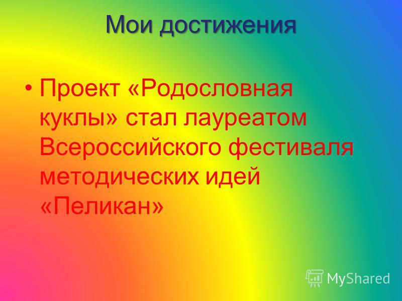 Мои достижения Проект «Родословная куклы» стал лауреатом Всероссийского фестиваля методических идей «Пеликан»