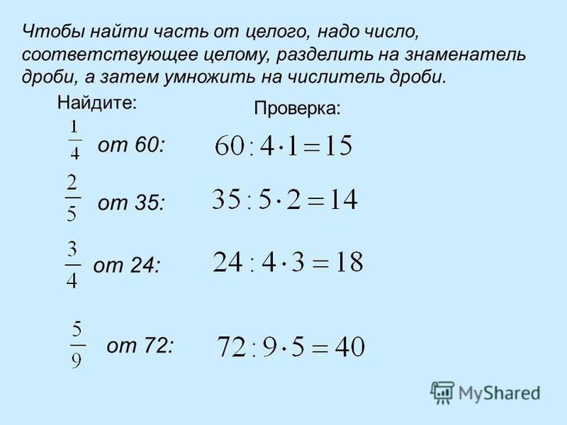 Чтобы найти часть от целого, надо число, соответствующее целому, разделить на знаменатель дроби, а затем умножить на числитель дроби. Найдите: от 60: от 35: от 24: от 72: Проверка:
