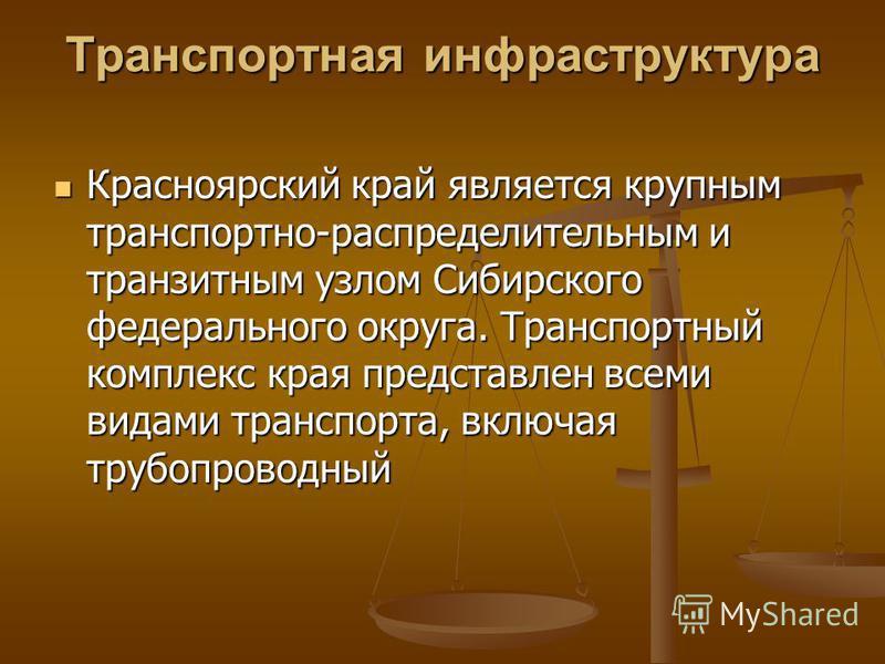 Транспортная инфраструктура Красноярский край является крупным транспортно-распределительным и транзитным узлом Сибирского федерального округа. Транспортный комплекс края представлен всеми видами транспорта, включая трубопроводный Красноярский край я