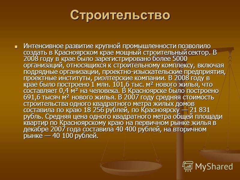 Строительство Интенсивное развитие крупной промышленности позволило создать в Красноярском крае мощный строительный сектор. В 2008 году в крае было зарегистрировано более 5000 организаций, относящихся к строительному комплексу, включая подрядные орга