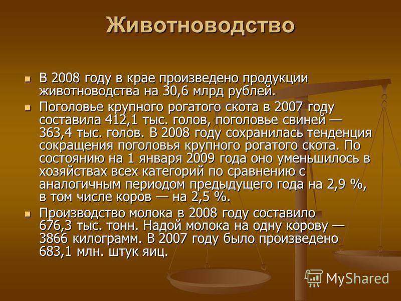 Животноводство В 2008 году в крае произведено продукции животноводства на 30,6 млрд рублей. В 2008 году в крае произведено продукции животноводства на 30,6 млрд рублей. Поголовье крупного рогатого скота в 2007 году составила 412,1 тыс. голов, поголов