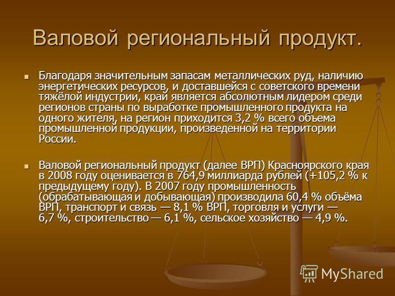 Валовой региональный продукт. Благодаря значительным запасам металлических руд, наличию энергетических ресурсов, и доставшейся с советского времени тяжёлой индустрии, край является абсолютным лидером среди регионов страны по выработке промышленного п