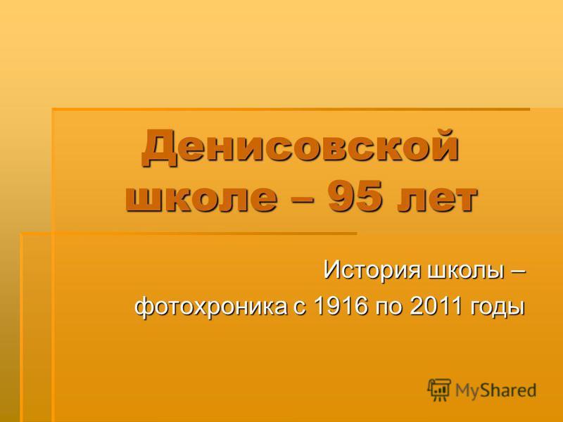 Денисовской школе – 95 лет История школы – фотохроника с 1916 по 2011 годы