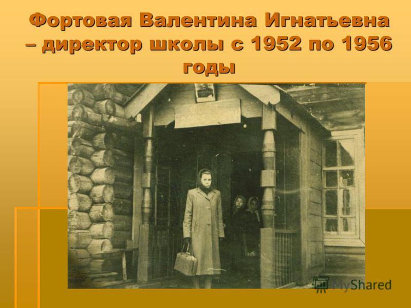 Фортовая Валентина Игнатьевна – директор школы с 1952 по 1956 годы