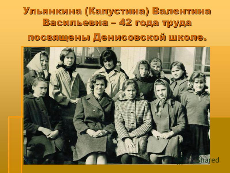 Ульянкина (Капустина) Валентина Васильевна – 42 года труда посвящены Денисовской школе.