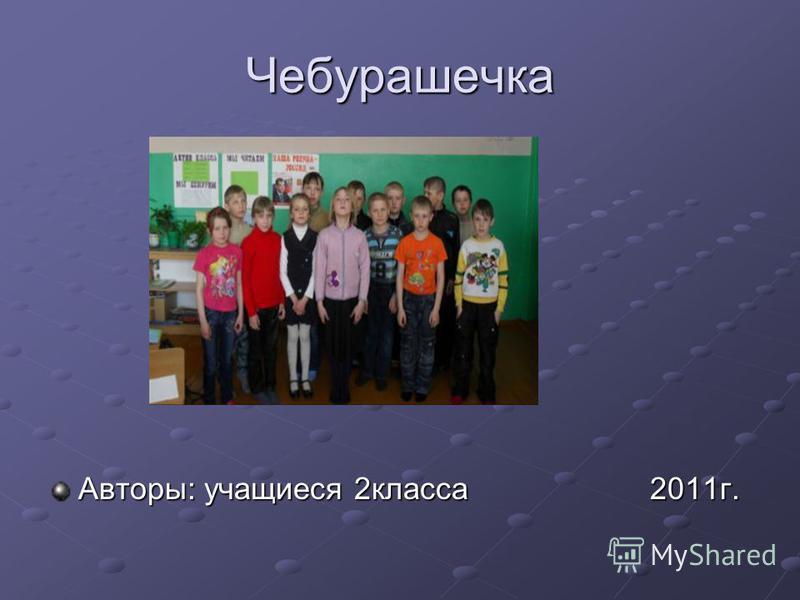 Чебурашечка Авторы: учащиеся 2 класса 2011 г.