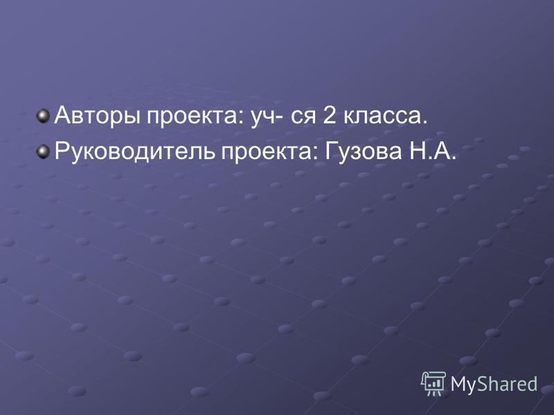 Авторы проекта: уч- ся 2 класса. Руководитель проекта: Гузова Н.А.