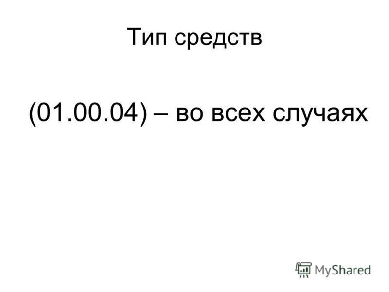 Тип средств (01.00.04) – во всех случаях