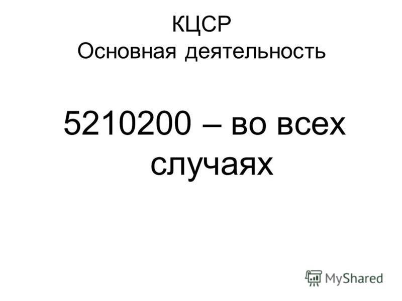 КЦСР Основная деятельность 5210200 – во всех случаях
