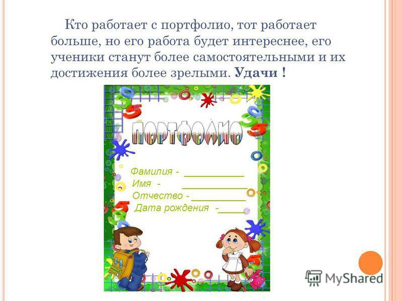Кто работает с портфолио, тот работает больше, но его работа будет интереснее, его ученики станут более самостоятельными и их достижения более зрелыми. Удачи ! Удачи! Фамилия - ___________ Имя - ____________ Отчество - __________ Дата рождения -_____