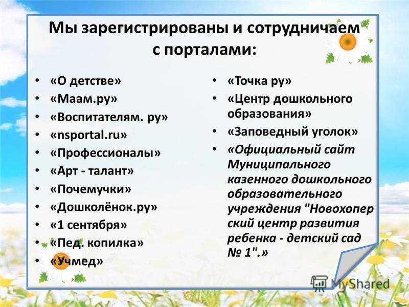 Мы зарегистрированы и сотрудничаем с порталами: «О детстве» «Маам.ру» «Воспитателям. ру» «nsportal.ru» «Профессионалы» «Арт - талант» «Почемучки» «Дошколёнок.ру» «1 сентября» «Пед. копилка» «Учмед» «Точка ру» «Центр дошкольного образования» «Заповедн
