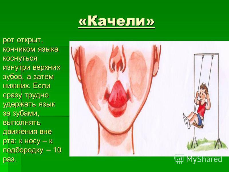 «Качели» рот открыт, кончиком языка коснуться изнутри верхних зубов, а затем нижних. Если сразу трудно удержать язык за зубами, выполнять движения вне рта: к носу – к подбородку – 10 раз. рот открыт, кончиком языка коснуться изнутри верхних зубов, а