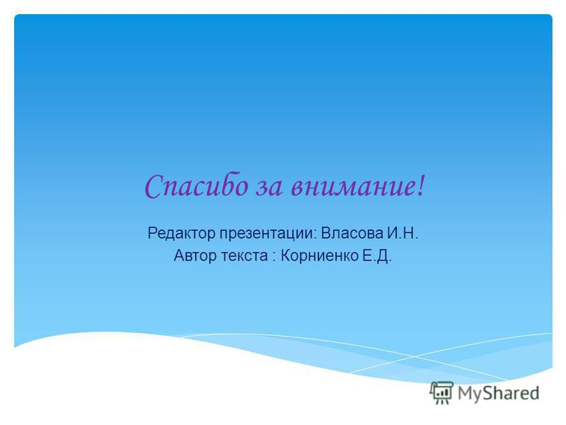 Спасибо за внимание! Редактор презентации: Власова И.Н. Автор текста : Корниенко Е.Д.