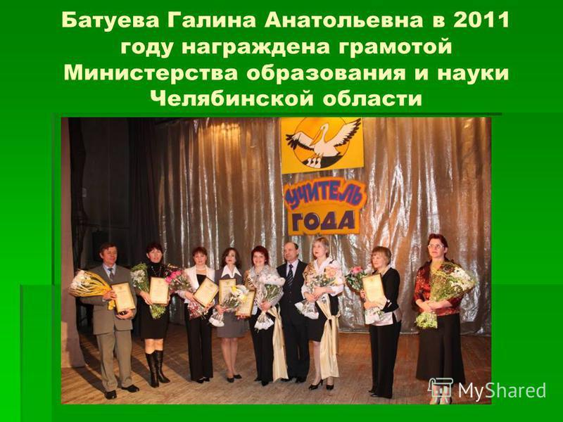 Батуева Галина Анатольевна в 2011 году награждена грамотой Министерства образования и науки Челябинской области
