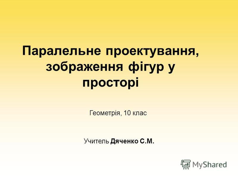 Паралельне проектування, зображення фігур у просторі Геометрія, 10 клас Учитель Дяченко С.М.