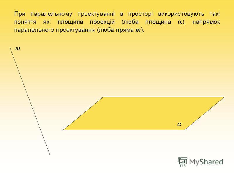 При паралельному проектуванні в просторі використовують такі поняття як: площина проекцій (люба площина ), напрямок паралельного проектування (люба пряма m ). m