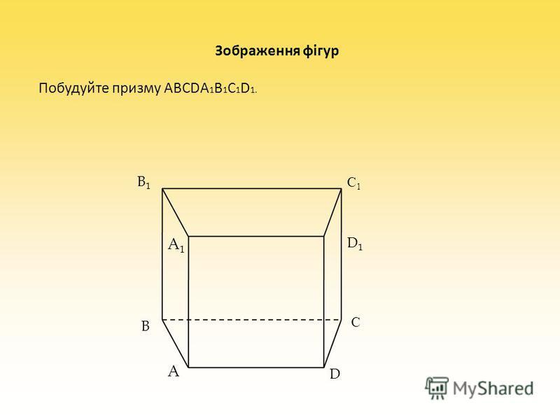 Зображення фігур Побудуйте призму ABCDA 1 B 1 C 1 D 1. A1A1 A B1B1 B C1C1 C D1D1 D