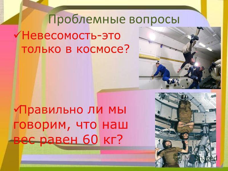 Проблемные вопросы Невесомость-это только в космосе? Правильно ли мы говорим, что наш вес равен 60 кг?