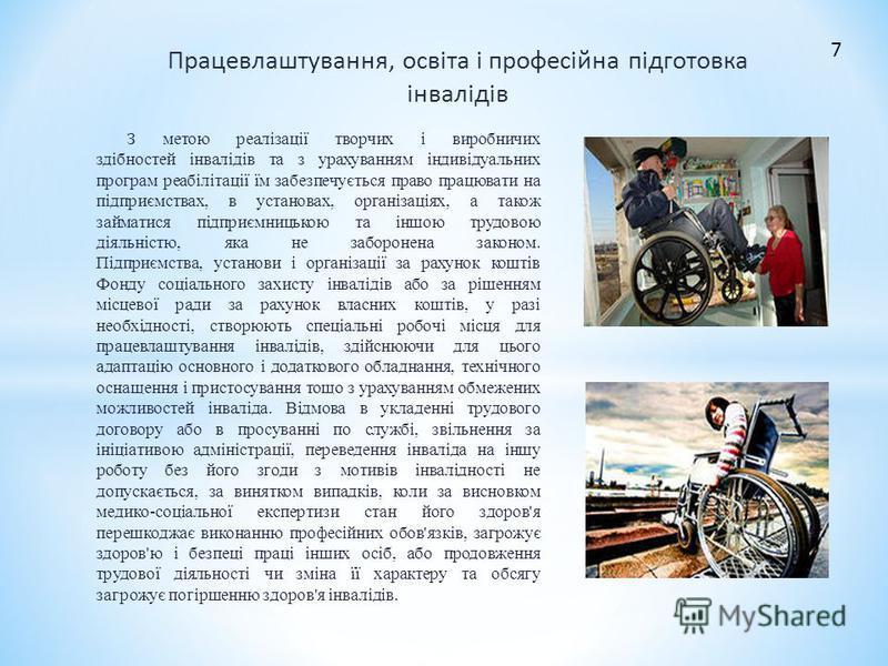 Працевлаштування, освіта і професійна підготовка інвалідів З метою реалізації творчих і виробничих здібностей інвалідів та з урахуванням індивідуальних програм реабілітації їм забезпечується право працювати на підприємствах, в установах, організаціях