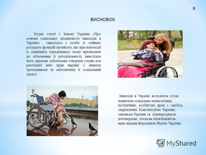 ВИСНОВОК Згідно статті 2 Закону України «Про основи соціальної захищеності інвалідів в Україні» інвалідом є особа зі стійким розладом функцій організму, що при взаємодії із зовнішнім середовищем може призводити до обмеження її иттєдіяльності, внаслід