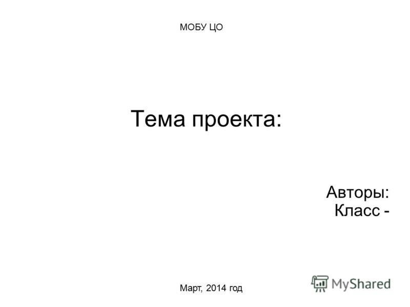Тема проекта: Авторы: Класс - МОБУ ЦО Март, 2014 год