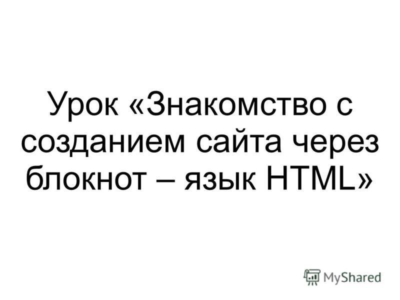 Урок «Знакомство с созданием сайта через блокнот – язык HTML»