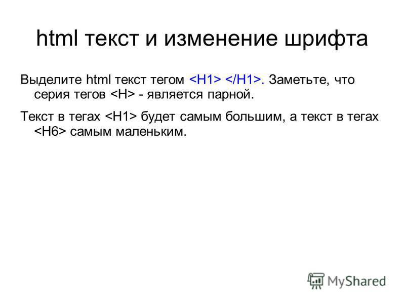 html текст и изменение шрифта Выделите html текст тегом. Заметьте, что серия тегов - является парной. Текст в тегах будет самым большим, а текст в тегах самым маленьким.