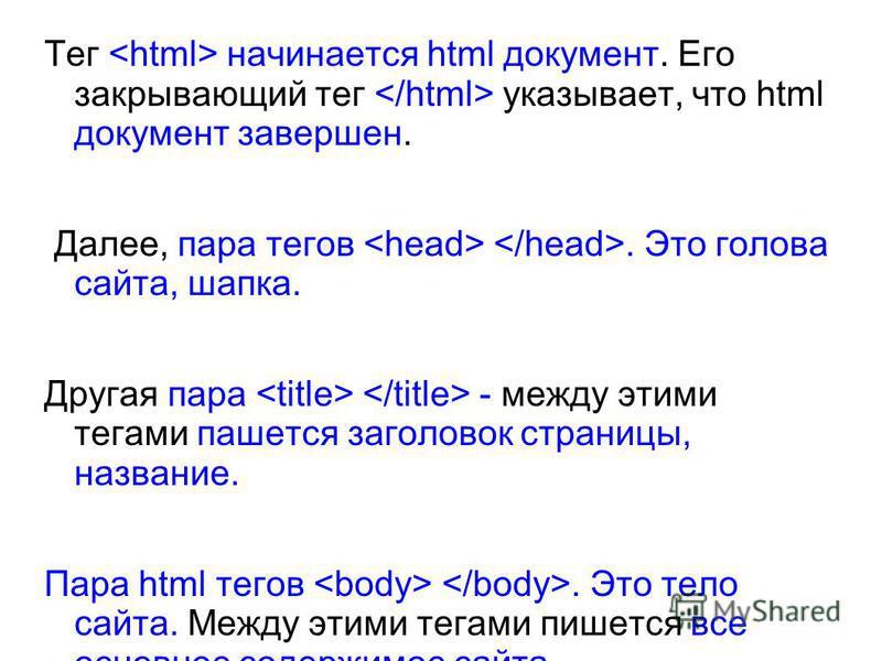 Тег начинается html документ. Его закрывающий тег указывает, что html документ завершен. Далее, пара тегов. Это голова сайта, шапка. Другая пара - между этими тегами пашется заголовок страницы, название. Пара html тегов. Это тело сайта. Между этими т