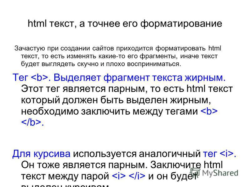 html текст, а точнее его форматирование Зачастую при создании сайтов приходится форматировать html текст, то есть изменять какие-то его фрагменты, иначе текст будет выглядеть скучно и плохо восприниматься. Тег. Выделяет фрагмент текста жирным. Этот т