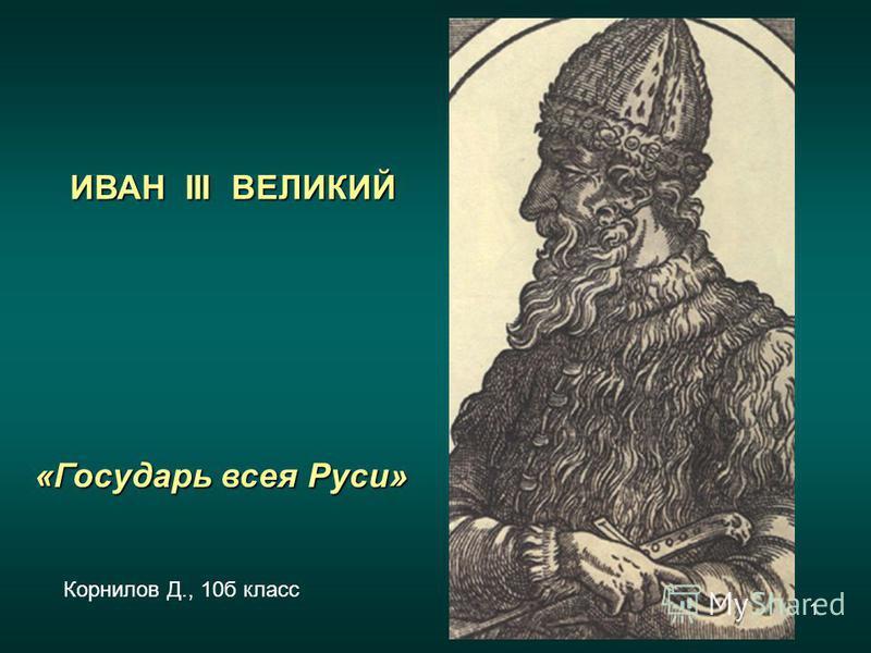 1 ИВАН III ВЕЛИКИЙ «Государь всея Руси» Корнилов Д., 10 б класс