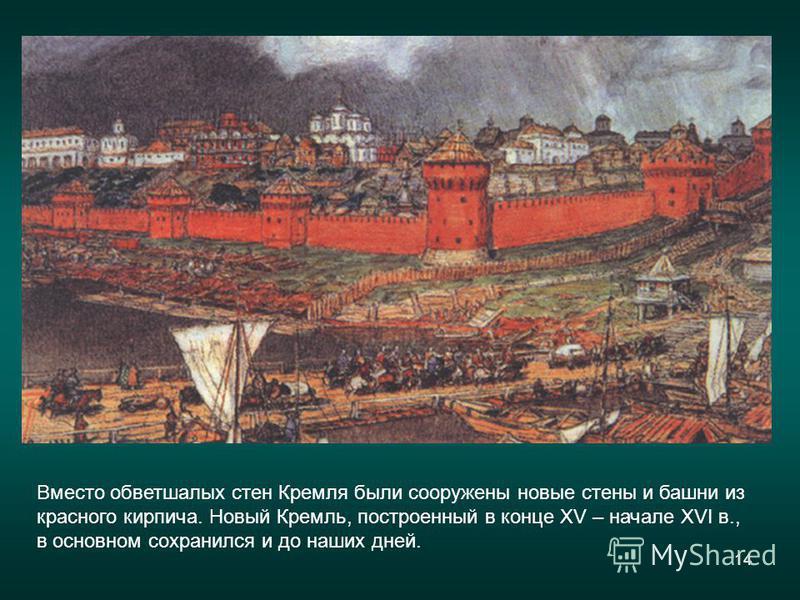 14 Вместо обветшалых стен Кремля были сооружены новые стены и башни из красного кирпича. Новый Кремль, построенный в конце XV – начале XVI в., в основном сохранился и до наших дней.