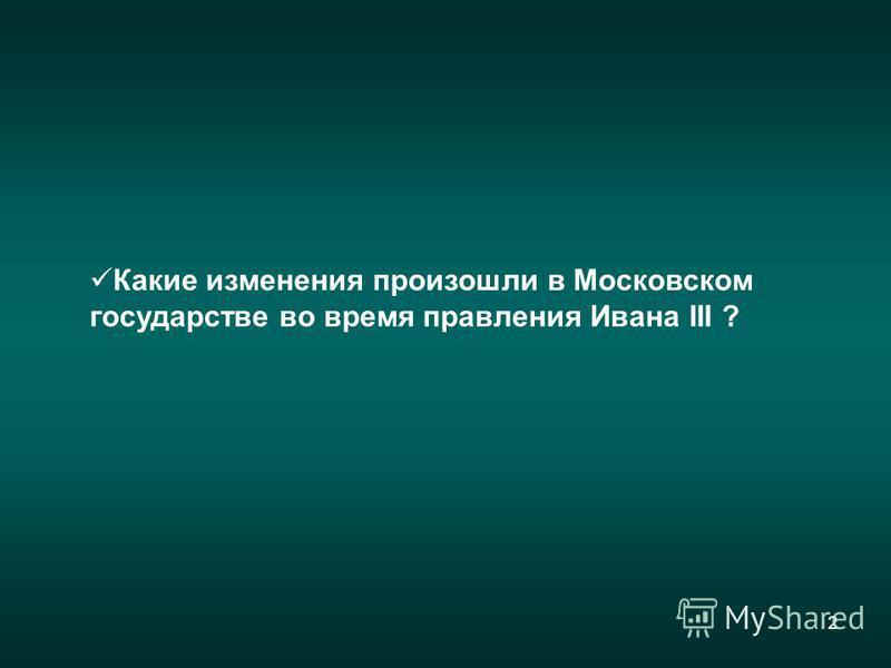 2 Какие изменения произошли в Московском государстве во время правления Ивана III ?