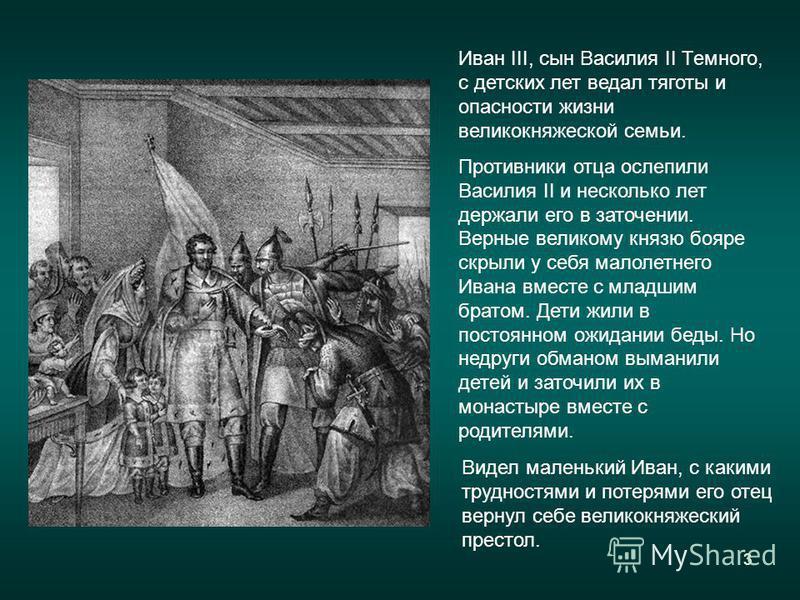 3 Иван III, сын Василия II Темного, с детских лет ведал тяготы и опасности жизни великокняжеской семьи. Противники отца ослепили Василия II и несколько лет держали его в заточении. Верные великому князю бояре скрыли у себя малолетнего Ивана вместе с