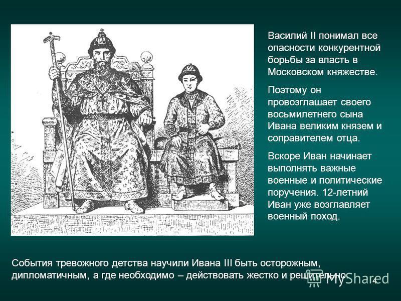 4 Василий II понимал все опасности конкурентной борьбы за власть в Московском княжестве. Поэтому он провозглашает своего восьмилетнего сына Ивана великим князем и соправителем отца. Вскоре Иван начинает выполнять важные военные и политические поручен