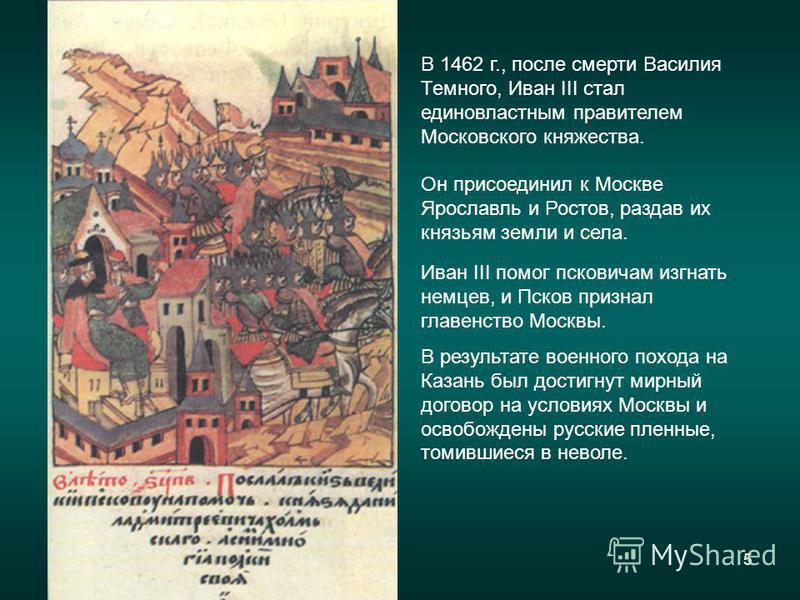 5 Иван III помог псковичам изгнать немцев, и Псков признал главенство Москвы. В результате военного похода на Казань был достигнут мирный договор на условиях Москвы и освобождены русские пленные, томившиеся в неволе. В 1462 г., после смерти Василия Т