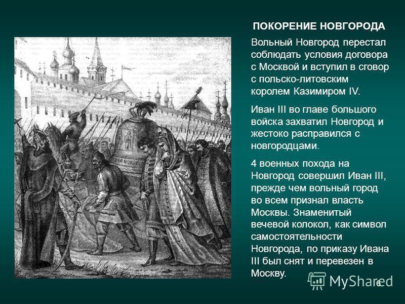 6 ПОКОРЕНИЕ НОВГОРОДА Вольный Новгород перестал соблюдать условия договора с Москвой и вступил в сговор с польско-литовским королем Казимиром IV. Иван III во главе большого войска захватил Новгород и жестоко расправился с новгородцами. 4 военных похо