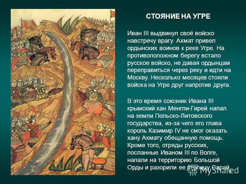 9 Иван III выдвинул своё войско навстречу врагу. Ахмат привел ордынских воинов к реке Угре. На противоположном берегу встало русское войско, не давая ордынцам переправиться через реку и идти на Москву. Несколько месяцев стояли войска на Угре друг нап