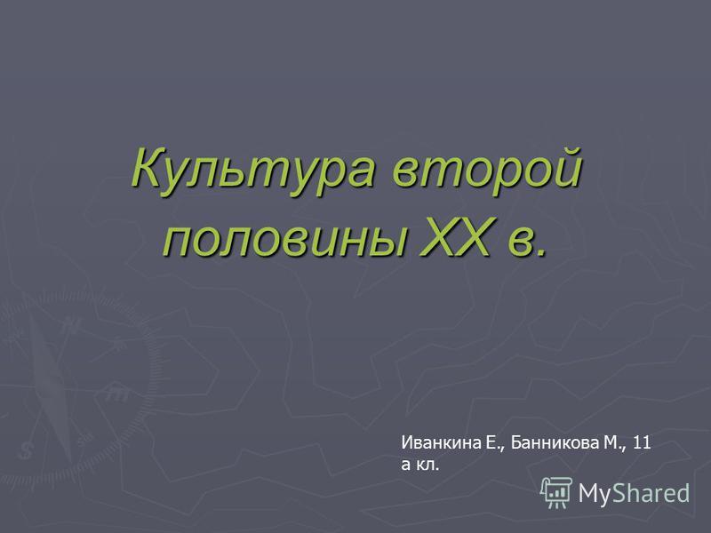 Культура второй половины ХХ в. Иванкина Е., Банникова М., 11 а кл.