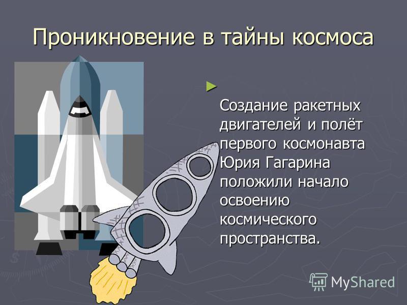 Проникновение в тайны космоса С оздание ракетных двигателей и полёт первого космонавта Юрия Гагарина положили начало освоению космического пространства.