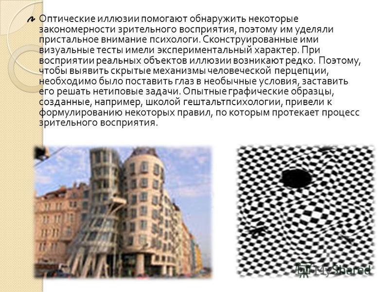 Оптические иллюзии помогают обнаружить некоторые закономерности зрительного восприятия, поэтому им уделяли пристальное внимание пси xo логи. Сконструированные ими визуальные тесты имели экспериментальный характер. При восприятии реальных объектов илл